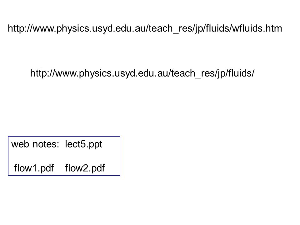 http://www.physics.usyd.edu.au/teach_res/jp/fluids/wfluids.htm http://www.physics.usyd.edu.au/teach_res/jp/fluids/ web notes: lect5.ppt flow1.pdf flow2.pdf