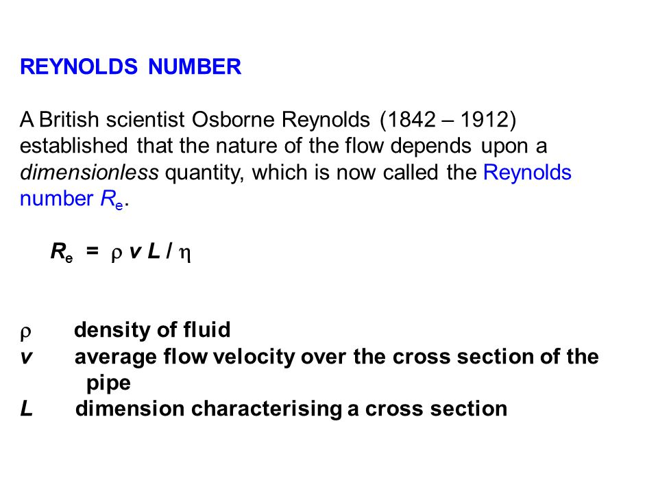 REYNOLDS NUMBER A British scientist Osborne Reynolds (1842 – 1912) established that the nature of the flow depends upon a dimensionless quantity, which is now called the Reynolds number R e.