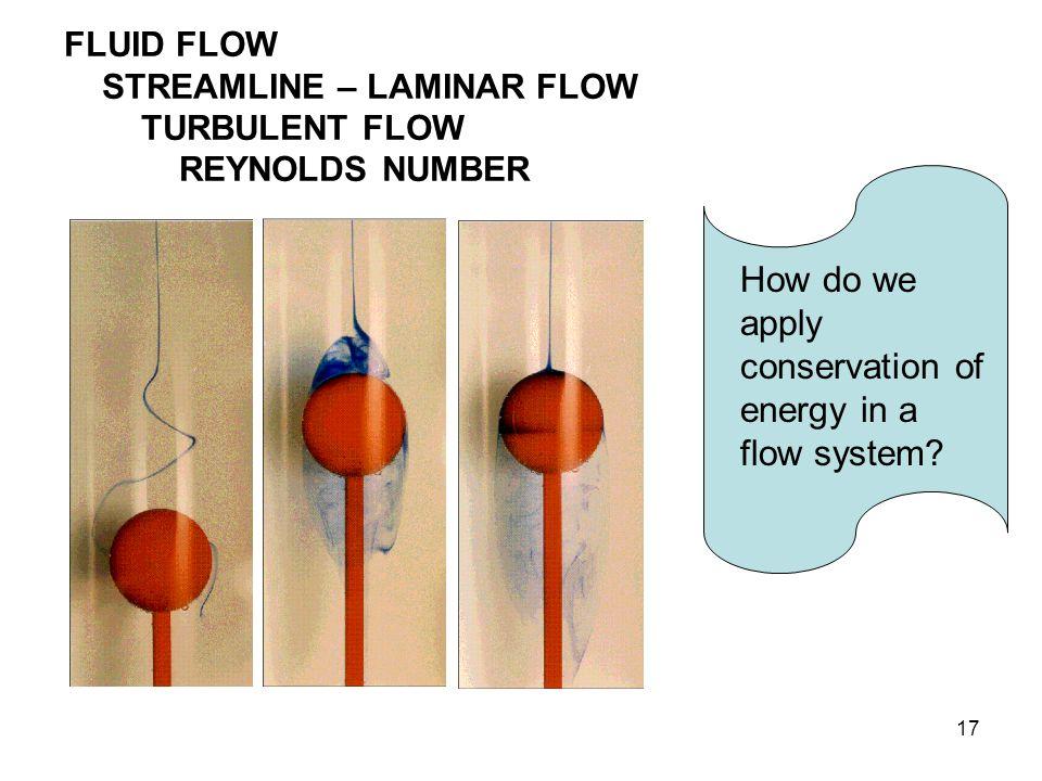 17 FLUID FLOW STREAMLINE – LAMINAR FLOW TURBULENT FLOW REYNOLDS NUMBER How do we apply conservation of energy in a flow system?
