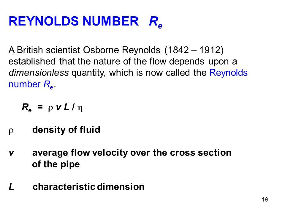 19 REYNOLDS NUMBER R e A British scientist Osborne Reynolds (1842 – 1912) established that the nature of the flow depends upon a dimensionless quantit