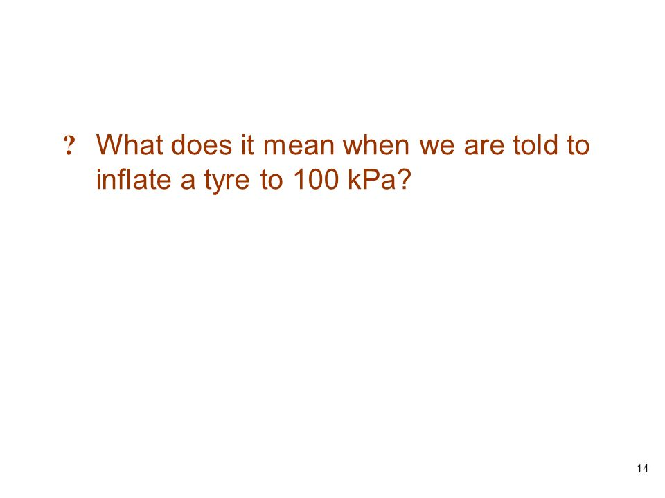 14 ? What does it mean when we are told to inflate a tyre to 100 kPa?