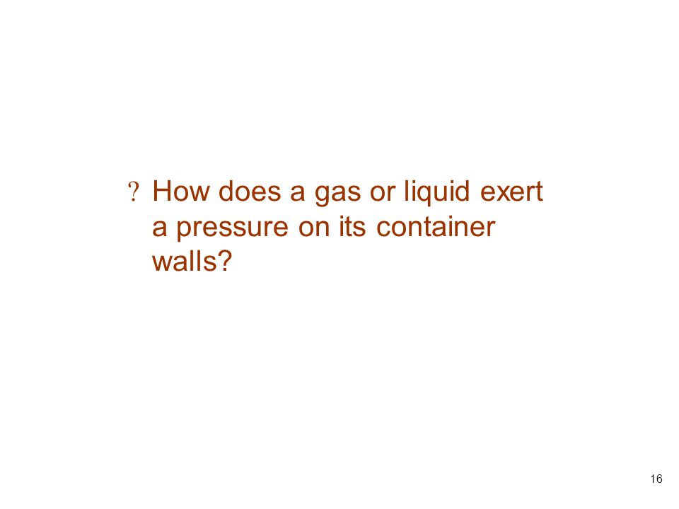 16 ? How does a gas or liquid exert a pressure on its container walls?