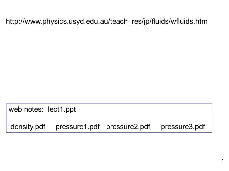 2 http://www.physics.usyd.edu.au/teach_res/jp/fluids/wfluids.htm web notes: lect1.ppt density.pdf pressure1.pdf pressure2.pdf pressure3.pdf