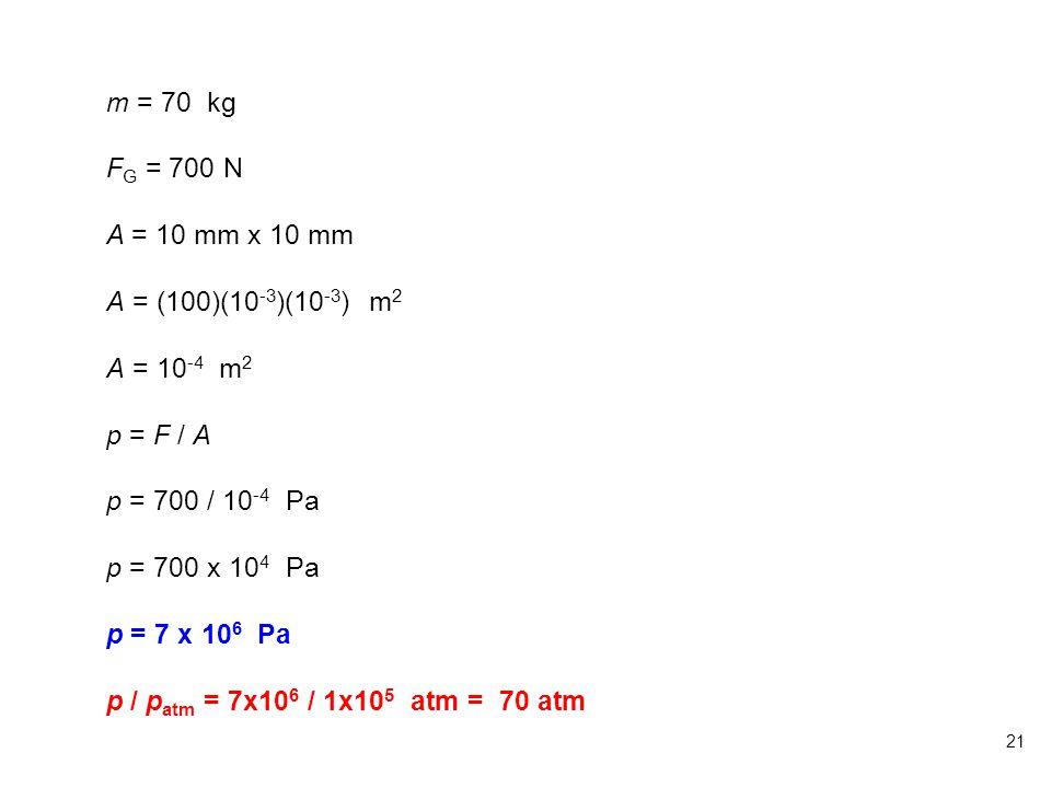 21 m = 70 kg F G = 700 N A = 10 mm x 10 mm A = (100)(10 -3 )(10 -3 ) m 2 A = 10 -4 m 2 p = F / A p = 700 / 10 -4 Pa p = 700 x 10 4 Pa p = 7 x 10 6 Pa p / p atm = 7x10 6 / 1x10 5 atm = 70 atm