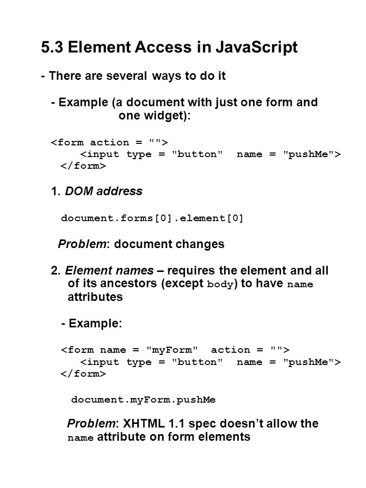5.3 Element Access in JavaScript - There are several ways to do it - Example (a document with just one form and one widget): 1. DOM address document.f