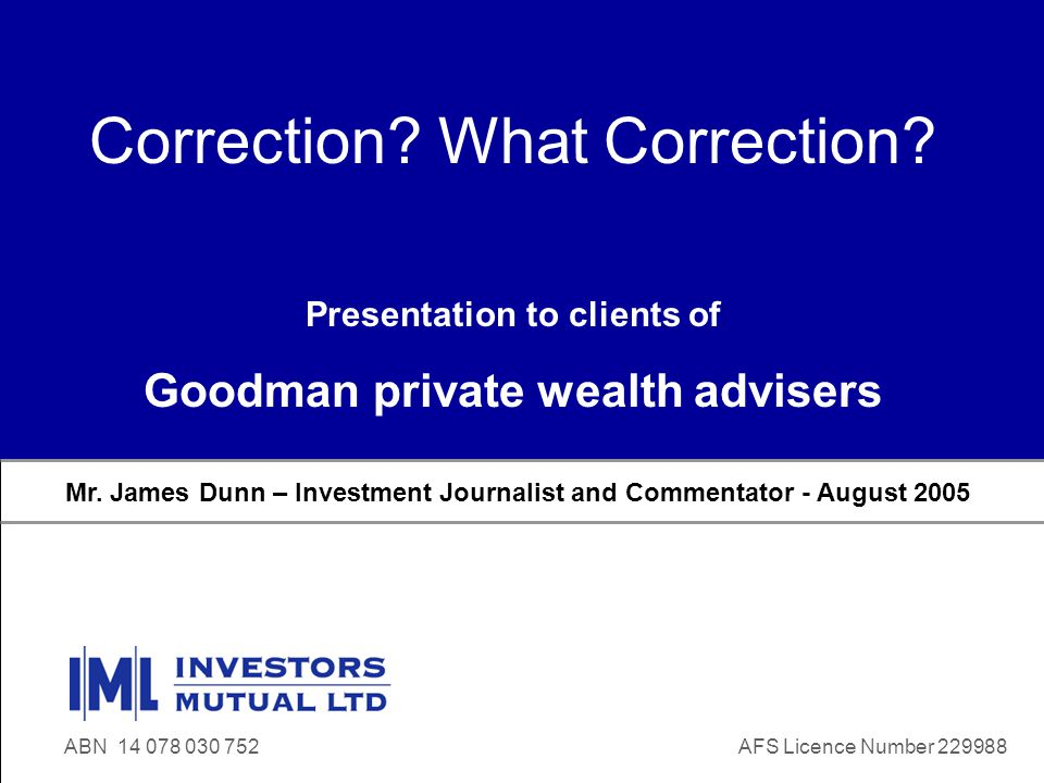 www.iml.com.au ABN 14 078 030 752 Correction? What Correction? Mr. James Dunn – Investment Journalist and Commentator - August 2005 ABN 14 078 030 752