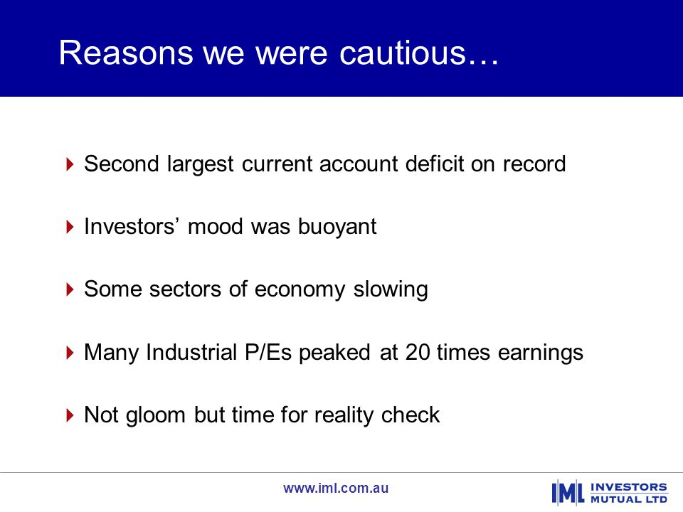 www.iml.com.au Reasons we were cautious…  Second largest current account deficit on record  Investors' mood was buoyant  Some sectors of economy sl