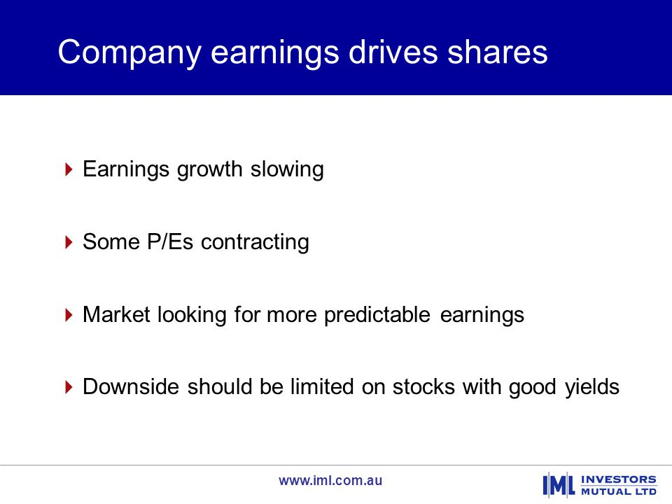 www.iml.com.au Company earnings drives shares  Earnings growth slowing  Some P/Es contracting  Market looking for more predictable earnings  Downs