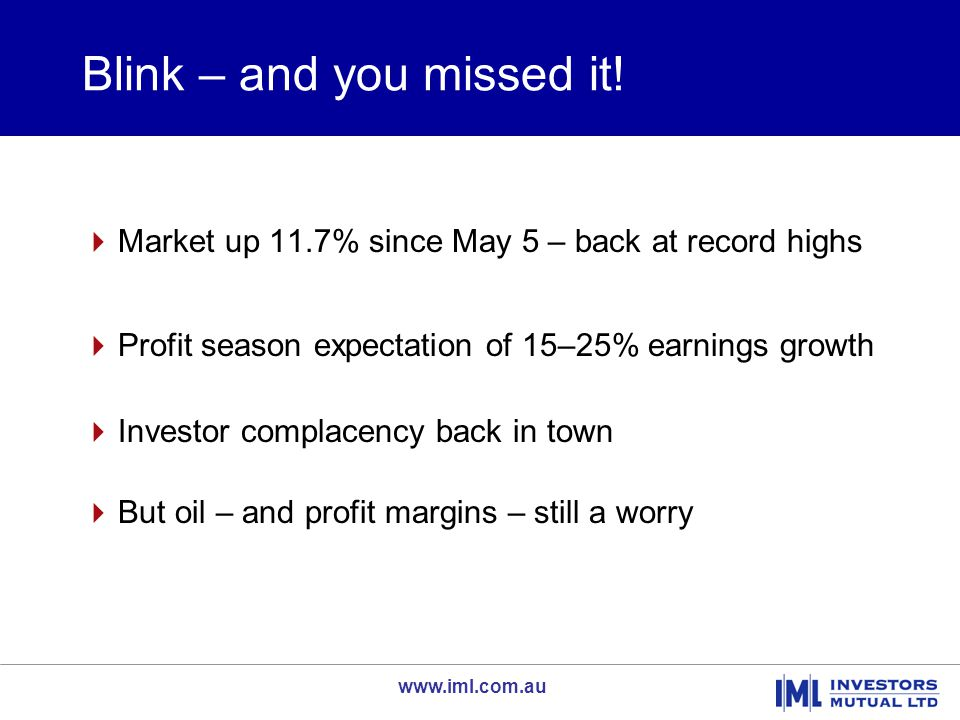 www.iml.com.au Blink – and you missed it!  Market up 11.7% since May 5 – back at record highs  Profit season expectation of 15–25% earnings growth 