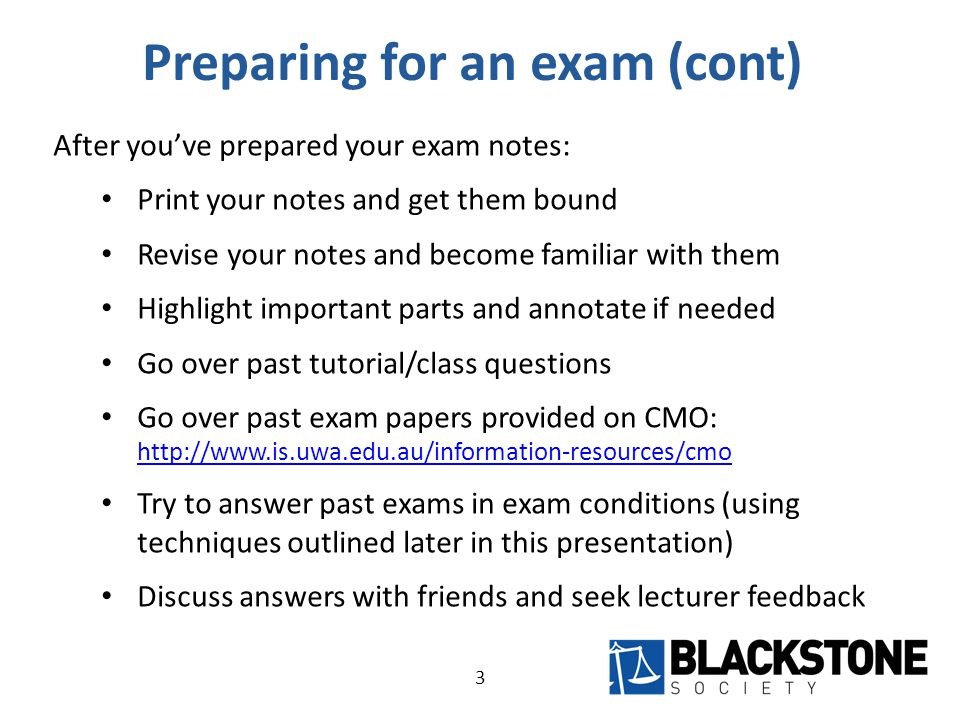 Preparing for an exam (cont) After you've prepared your exam notes: Print your notes and get them bound Revise your notes and become familiar with them Highlight important parts and annotate if needed Go over past tutorial/class questions Go over past exam papers provided on CMO:     Try to answer past exams in exam conditions (using techniques outlined later in this presentation) Discuss answers with friends and seek lecturer feedback 3