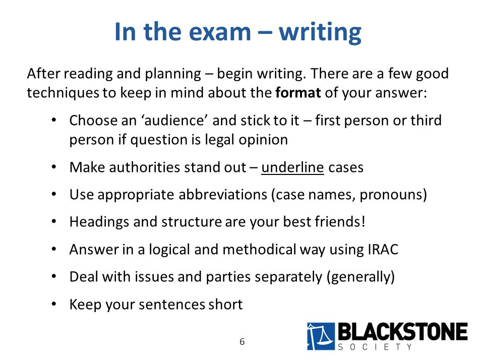 In the exam – writing (cont) Keeping in mind these stylistic considerations, make the substance of your exam answer great: Keep the purpose of a legal opinion in mind – predicting an outcome The key to a good exam answer is analysis – identify the law and apply the law to the facts you are given Express the law clearly and back it up with authority Don't forget about the facts – which do you rely upon.
