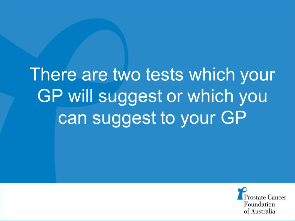 There are two tests which your GP will suggest or which you can suggest to your GP