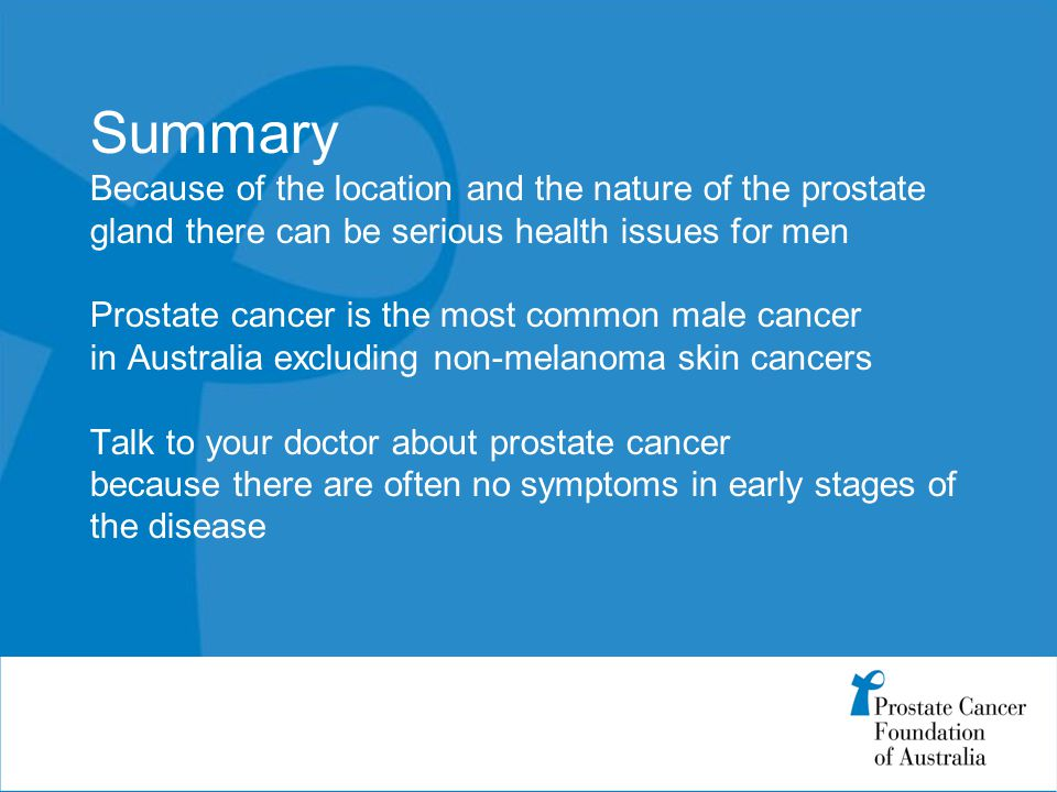 Summary Because of the location and the nature of the prostate gland there can be serious health issues for men Prostate cancer is the most common male cancer in Australia excluding non-melanoma skin cancers Talk to your doctor about prostate cancer because there are often no symptoms in early stages of the disease