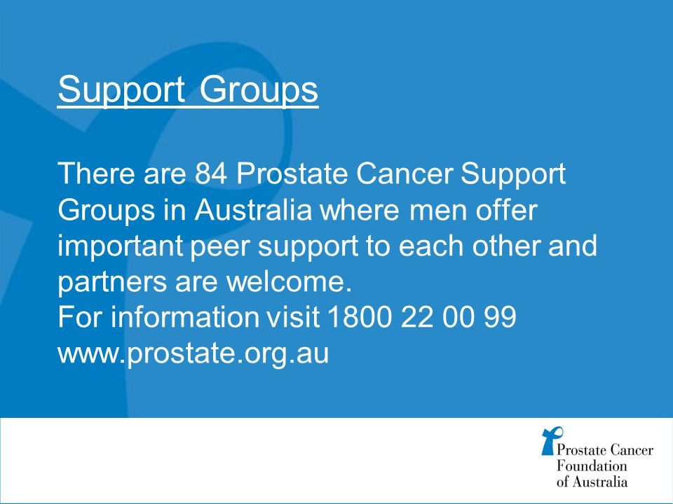 Support Groups There are 84 Prostate Cancer Support Groups in Australia where men offer important peer support to each other and partners are welcome.