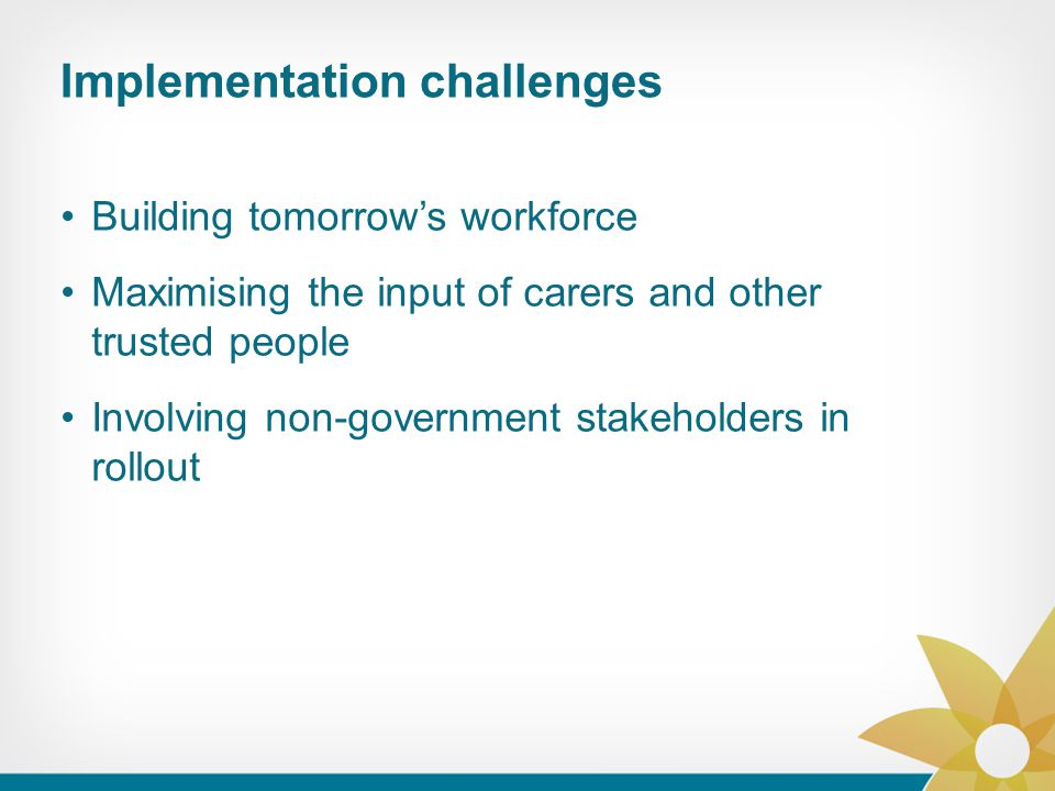 Building tomorrow's workforce Maximising the input of carers and other trusted people Involving non-government stakeholders in rollout Implementation challenges
