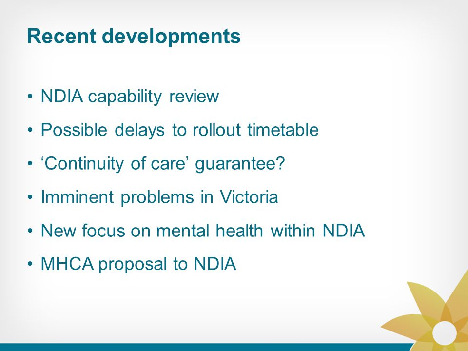 Recent developments NDIA capability review Possible delays to rollout timetable 'Continuity of care' guarantee? Imminent problems in Victoria New focu
