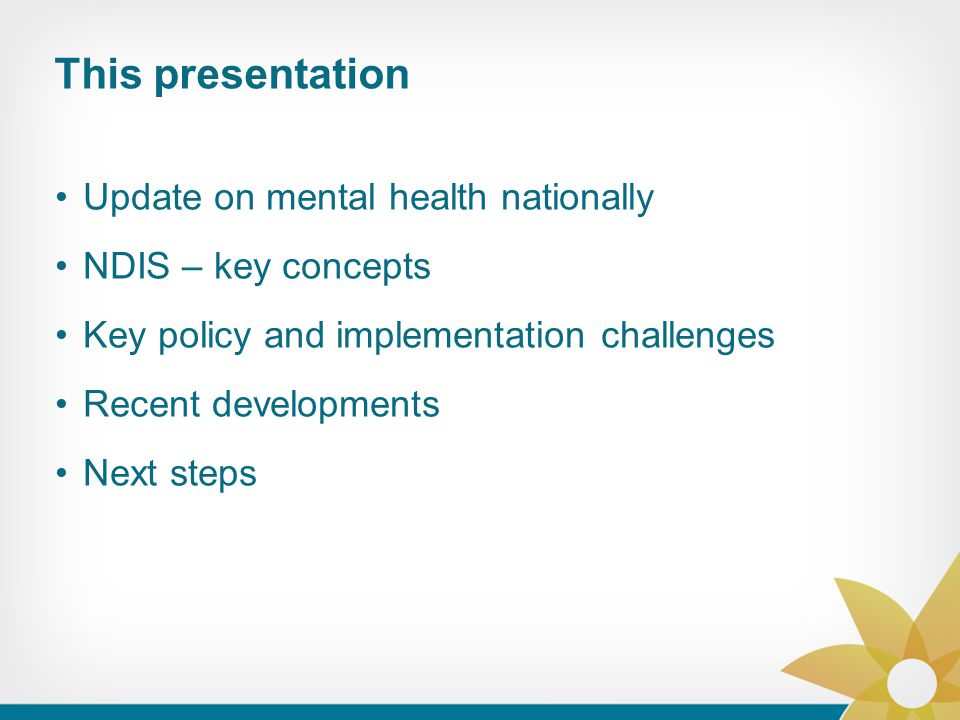 This presentation Update on mental health nationally NDIS – key concepts Key policy and implementation challenges Recent developments Next steps