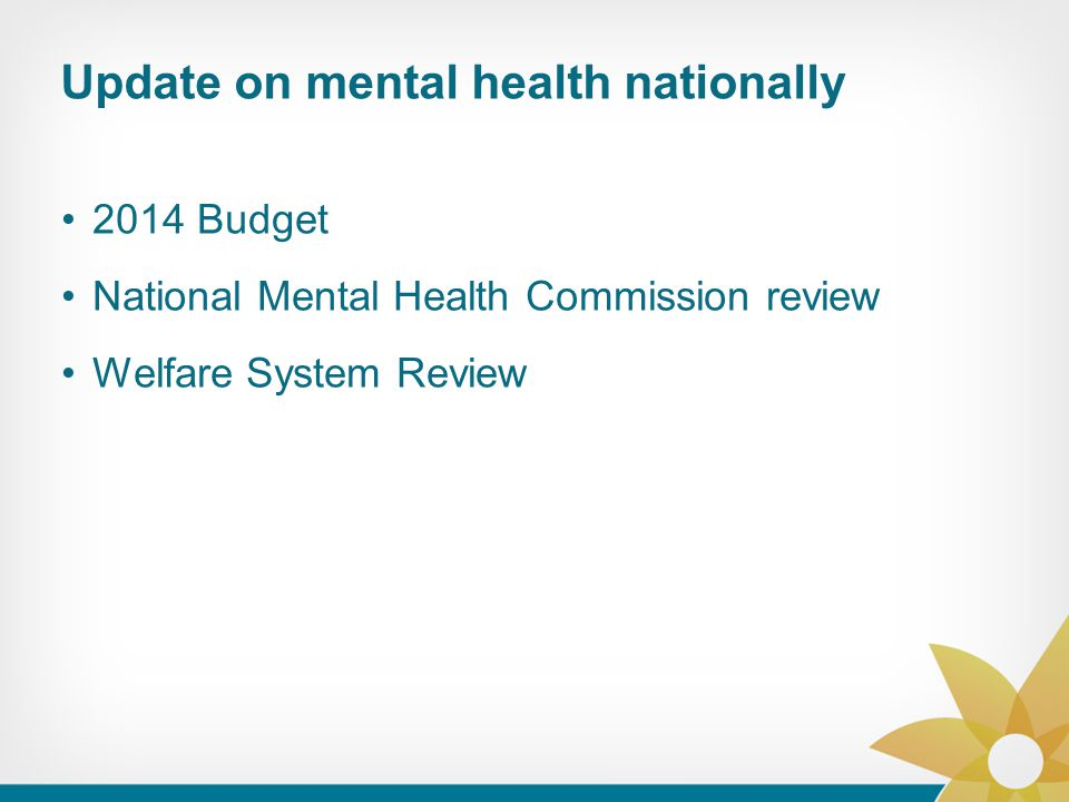 Update on mental health nationally 2014 Budget National Mental Health Commission review Welfare System Review