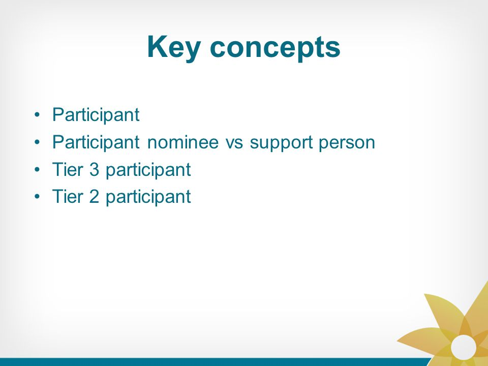 Key concepts Participant Participant nominee vs support person Tier 3 participant Tier 2 participant