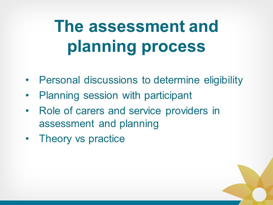 The assessment and planning process Personal discussions to determine eligibility Planning session with participant Role of carers and service provide