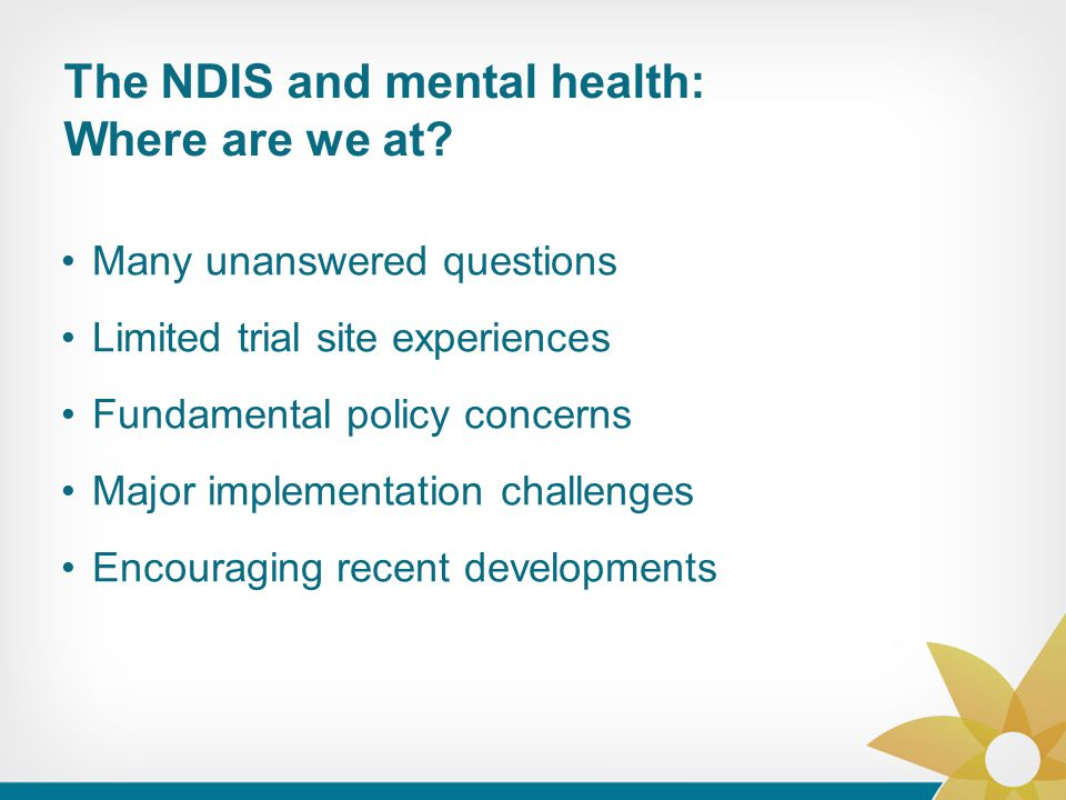 The NDIS and mental health: Where are we at? Many unanswered questions Limited trial site experiences Fundamental policy concerns Major implementation