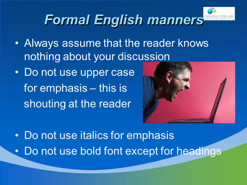 Formal English manners Always assume that the reader knows nothing about your discussion Do not use upper case for emphasis – this is shouting at the reader Do not use italics for emphasis Do not use bold font except for headings