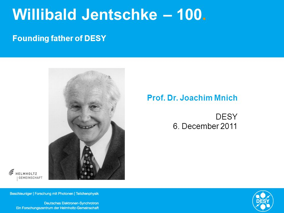 Willibald Jentschke – 100. Founding father of DESY Prof. Dr. Joachim Mnich DESY 6. December 2011