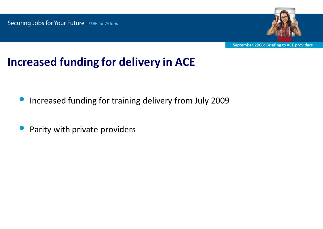 September 2008: Briefing to ACE providers Increased funding for delivery in ACE Increased funding for training delivery from July 2009 Parity with private providers