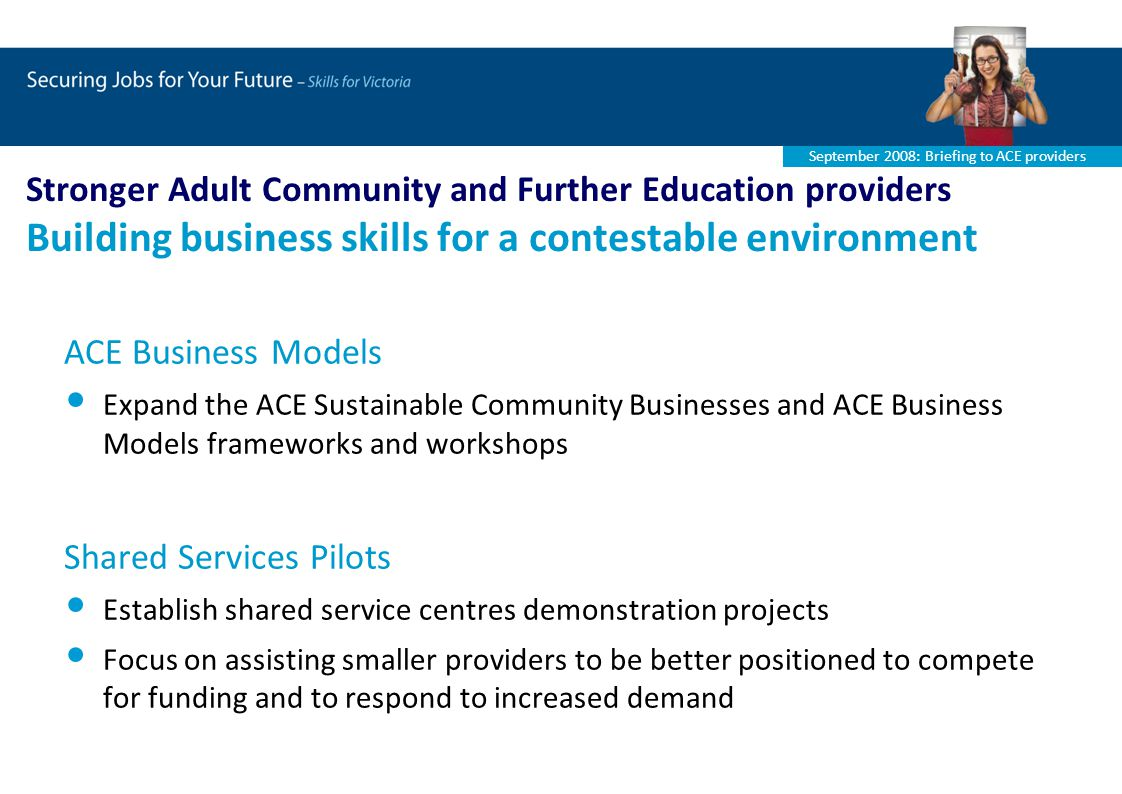 September 2008: Briefing to ACE providers Stronger Adult Community and Further Education providers Building business skills for a contestable environment ACE Business Models Expand the ACE Sustainable Community Businesses and ACE Business Models frameworks and workshops Shared Services Pilots Establish shared service centres demonstration projects Focus on assisting smaller providers to be better positioned to compete for funding and to respond to increased demand