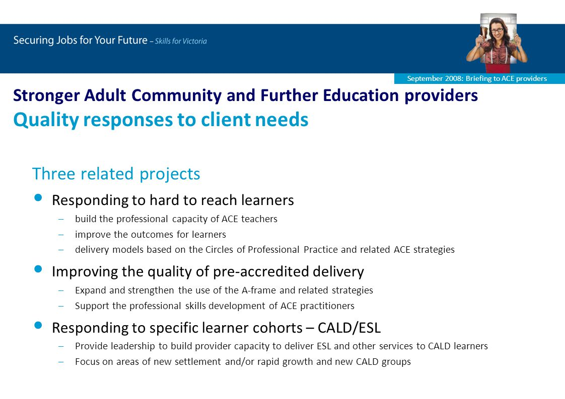 September 2008: Briefing to ACE providers Three related projects Responding to hard to reach learners –build the professional capacity of ACE teachers –improve the outcomes for learners –delivery models based on the Circles of Professional Practice and related ACE strategies Improving the quality of pre-accredited delivery –Expand and strengthen the use of the A-frame and related strategies –Support the professional skills development of ACE practitioners Responding to specific learner cohorts – CALD/ESL –Provide leadership to build provider capacity to deliver ESL and other services to CALD learners –Focus on areas of new settlement and/or rapid growth and new CALD groups Stronger Adult Community and Further Education providers Quality responses to client needs