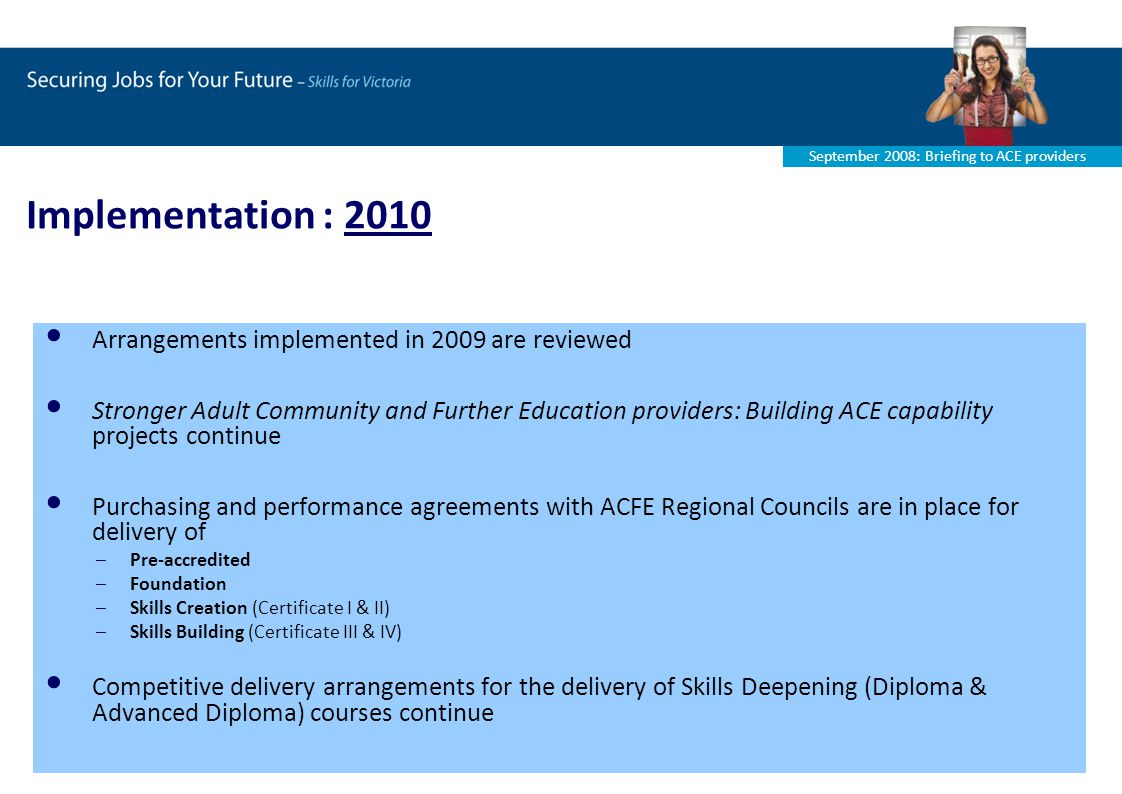 September 2008: Briefing to ACE providers Implementation : 2010 Arrangements implemented in 2009 are reviewed Stronger Adult Community and Further Education providers: Building ACE capability projects continue Purchasing and performance agreements with ACFE Regional Councils are in place for delivery of –Pre-accredited –Foundation –Skills Creation (Certificate I & II) –Skills Building (Certificate III & IV) Competitive delivery arrangements for the delivery of Skills Deepening (Diploma & Advanced Diploma) courses continue