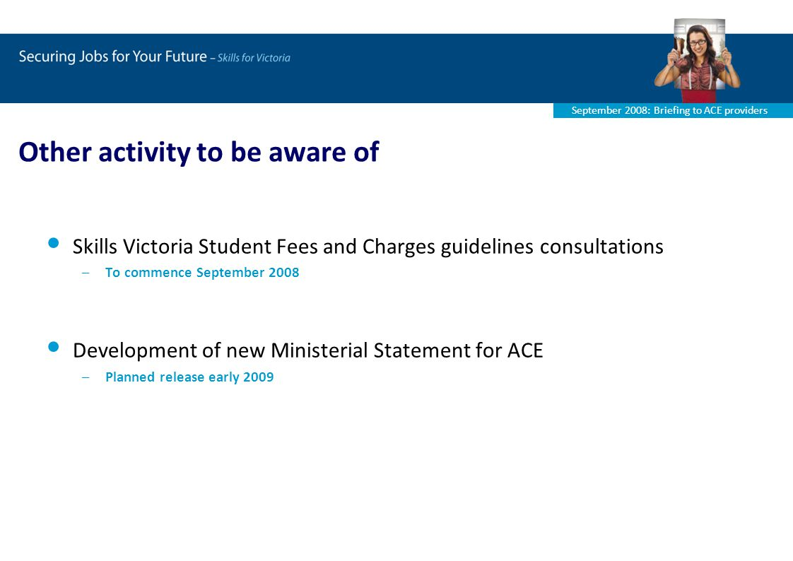 September 2008: Briefing to ACE providers Other activity to be aware of Skills Victoria Student Fees and Charges guidelines consultations –To commence September 2008 Development of new Ministerial Statement for ACE –Planned release early 2009