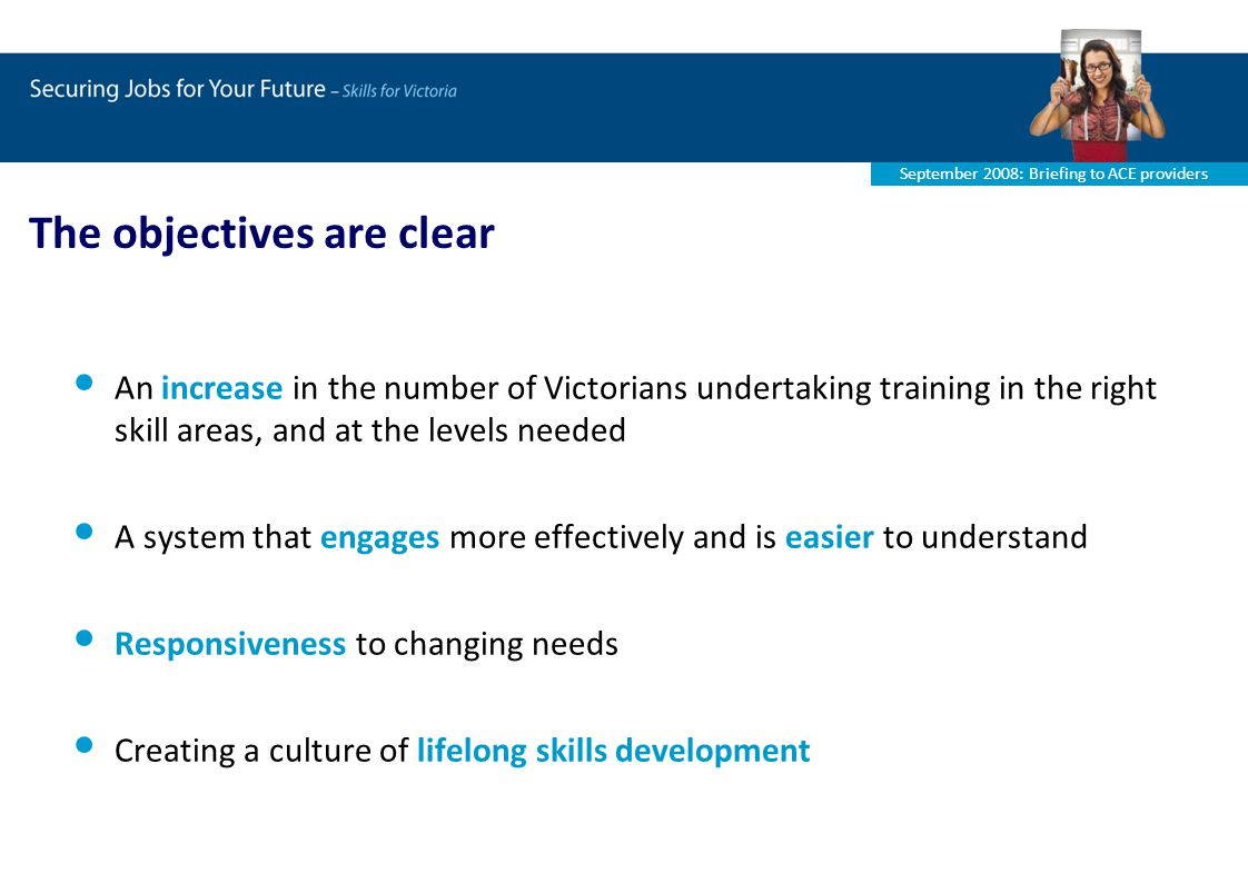 September 2008: Briefing to ACE providers An increase in the number of Victorians undertaking training in the right skill areas, and at the levels needed A system that engages more effectively and is easier to understand Responsiveness to changing needs Creating a culture of lifelong skills development The objectives are clear