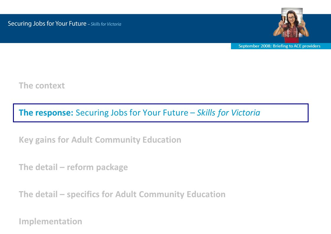September 2008: Briefing to ACE providers The context The response: Securing Jobs for Your Future – Skills for Victoria Key gains for Adult Community Education The detail – reform package The detail – specifics for Adult Community Education Implementation