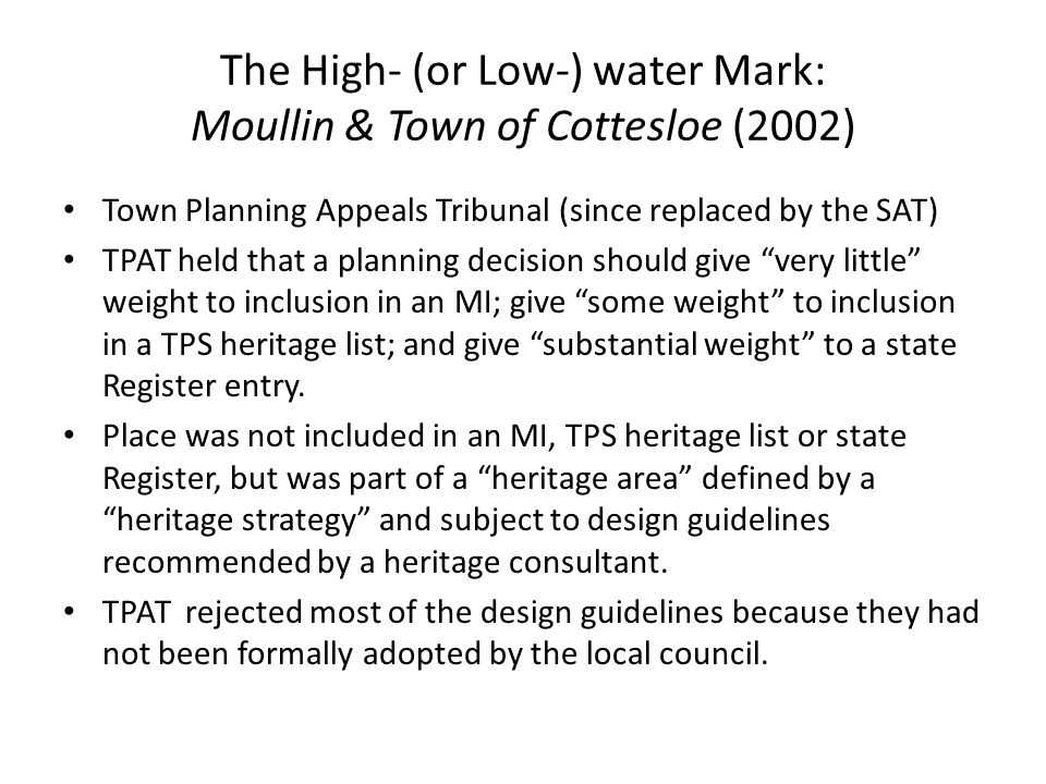 The High- (or Low-) water Mark: Moullin & Town of Cottesloe (2002) Town Planning Appeals Tribunal (since replaced by the SAT) TPAT held that a planning decision should give very little weight to inclusion in an MI; give some weight to inclusion in a TPS heritage list; and give substantial weight to a state Register entry.