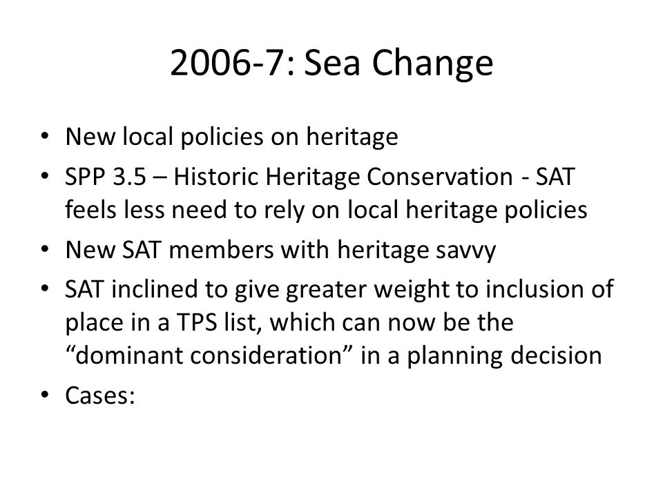 2006-7: Sea Change New local policies on heritage SPP 3.5 – Historic Heritage Conservation - SAT feels less need to rely on local heritage policies New SAT members with heritage savvy SAT inclined to give greater weight to inclusion of place in a TPS list, which can now be the dominant consideration in a planning decision Cases:
