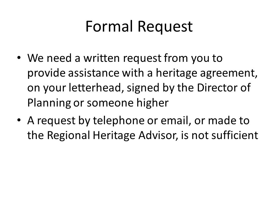 Formal Request We need a written request from you to provide assistance with a heritage agreement, on your letterhead, signed by the Director of Planning or someone higher A request by telephone or email, or made to the Regional Heritage Advisor, is not sufficient