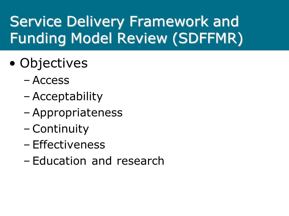 Service Delivery Framework and Funding Model Review (SDFFMR) Objectives –Access –Acceptability –Appropriateness –Continuity –Effectiveness –Education and research