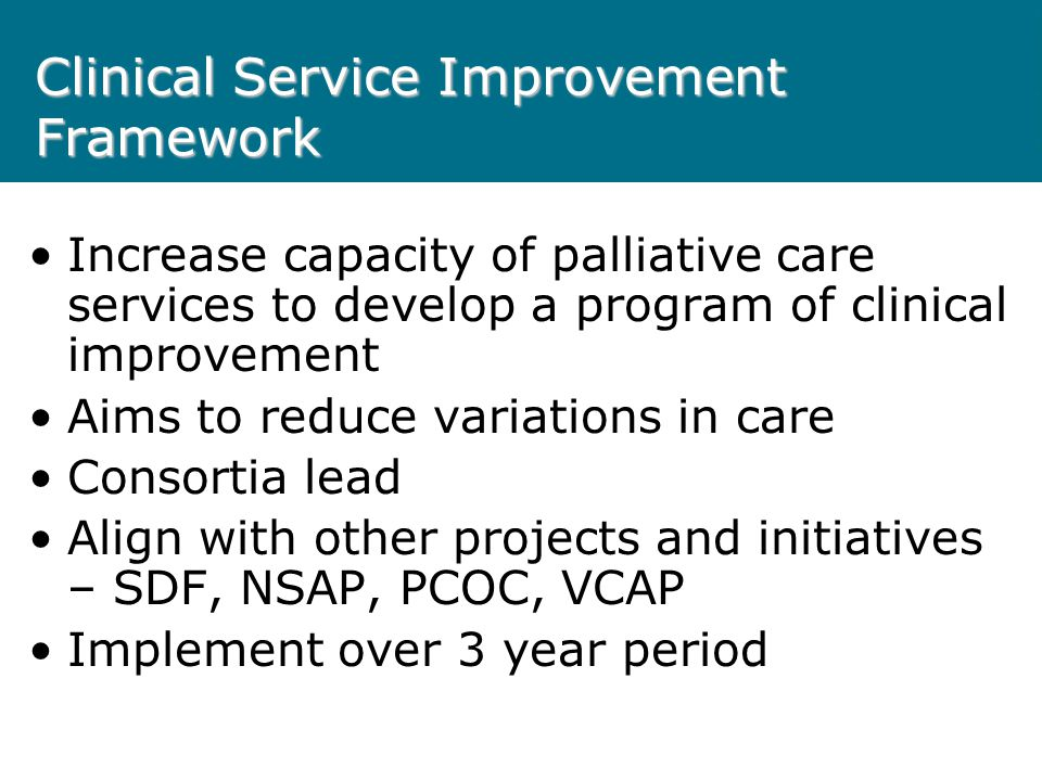 Clinical Service Improvement Framework Increase capacity of palliative care services to develop a program of clinical improvement Aims to reduce variations in care Consortia lead Align with other projects and initiatives – SDF, NSAP, PCOC, VCAP Implement over 3 year period