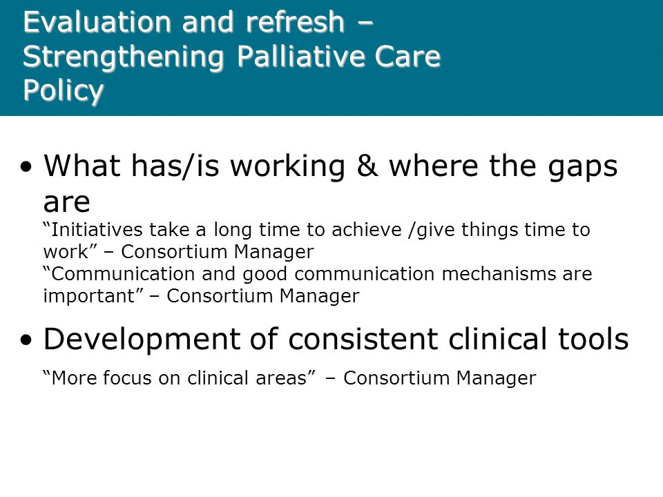 Evaluation and refresh – Strengthening Palliative Care Policy What has/is working & where the gaps are Initiatives take a long time to achieve /give things time to work – Consortium Manager Communication and good communication mechanisms are important – Consortium Manager Development of consistent clinical tools More focus on clinical areas – Consortium Manager