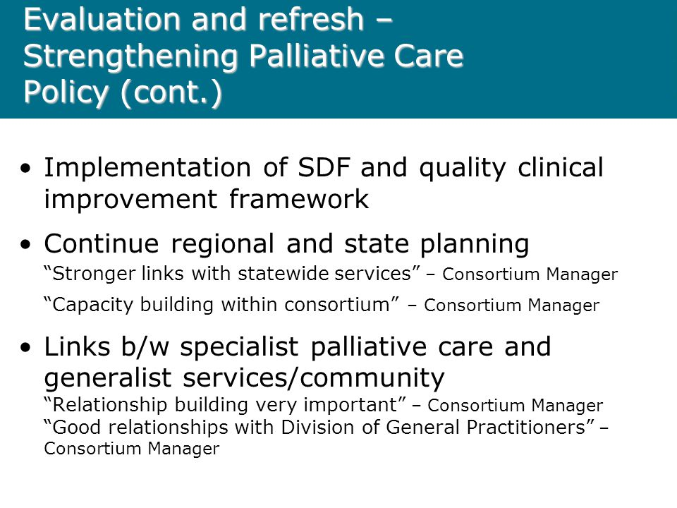Implementation of SDF and quality clinical improvement framework Continue regional and state planning Stronger links with statewide services – Consortium Manager Capacity building within consortium – Consortium Manager Links b/w specialist palliative care and generalist services/community Relationship building very important – Consortium Manager Good relationships with Division of General Practitioners – Consortium Manager Evaluation and refresh – Strengthening Palliative Care Policy (cont.)