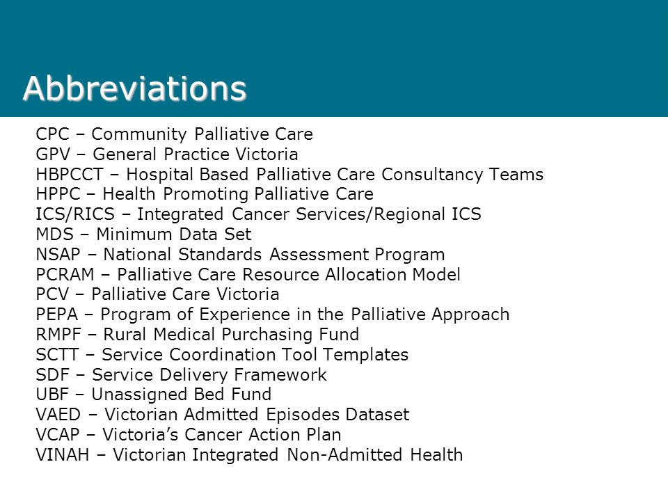 Abbreviations CPC – Community Palliative Care GPV – General Practice Victoria HBPCCT – Hospital Based Palliative Care Consultancy Teams HPPC – Health Promoting Palliative Care ICS/RICS – Integrated Cancer Services/Regional ICS MDS – Minimum Data Set NSAP – National Standards Assessment Program PCRAM – Palliative Care Resource Allocation Model PCV – Palliative Care Victoria PEPA – Program of Experience in the Palliative Approach RMPF – Rural Medical Purchasing Fund SCTT – Service Coordination Tool Templates SDF – Service Delivery Framework UBF – Unassigned Bed Fund VAED – Victorian Admitted Episodes Dataset VCAP – Victoria's Cancer Action Plan VINAH – Victorian Integrated Non-Admitted Health