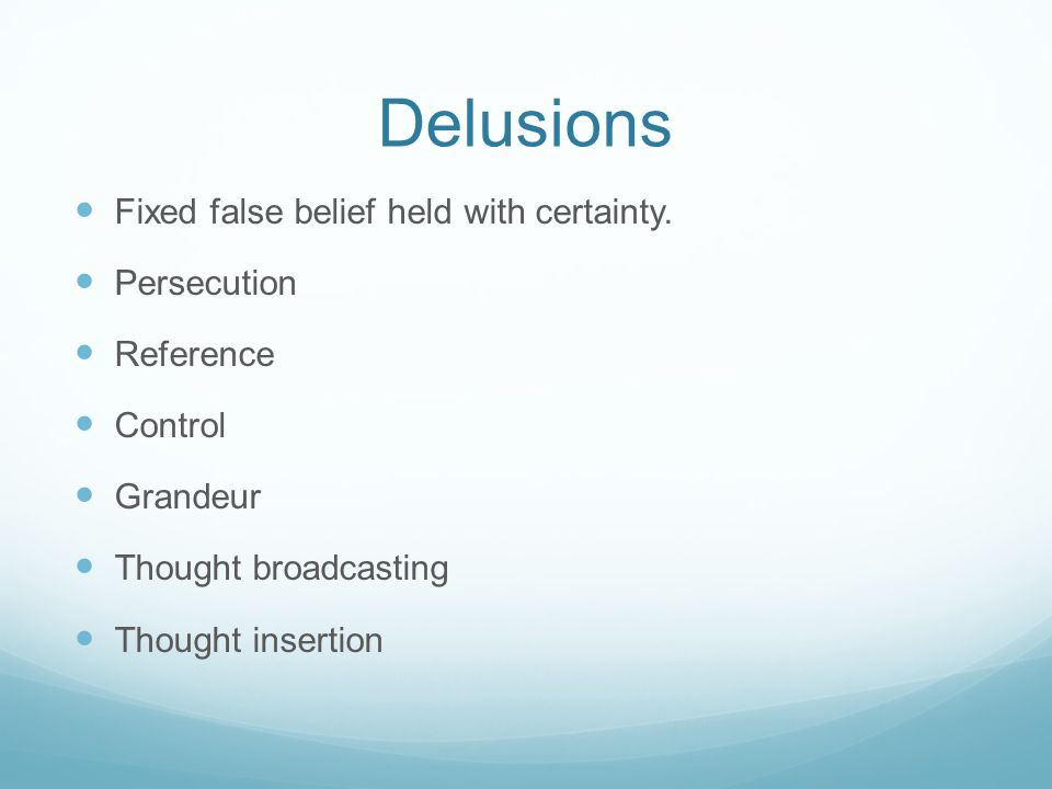 Delusions Fixed false belief held with certainty.