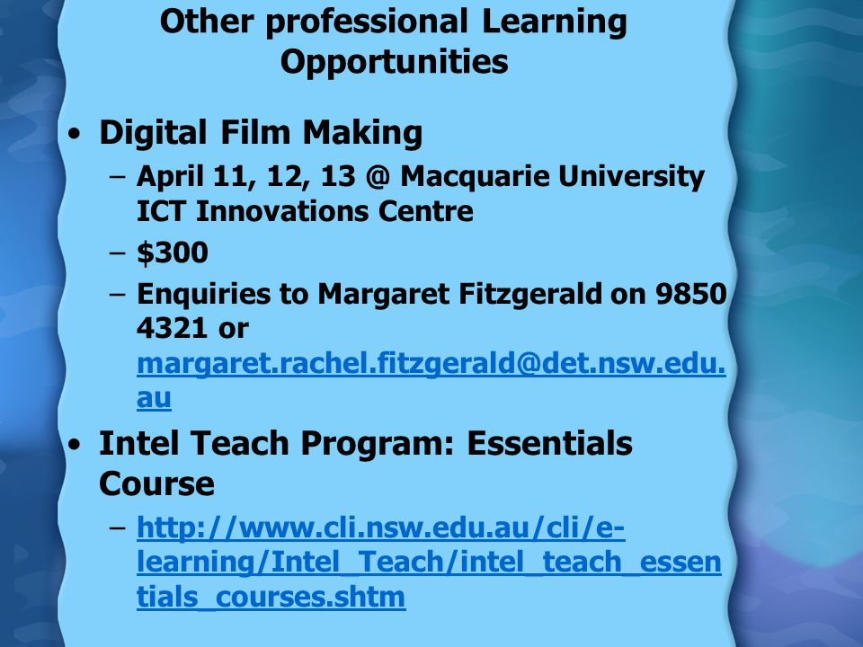 Other professional Learning Opportunities Digital Film Making –April 11, 12, 13 @ Macquarie University ICT Innovations Centre –$300 –Enquiries to Margaret Fitzgerald on 9850 4321 or margaret.rachel.fitzgerald@det.nsw.edu.