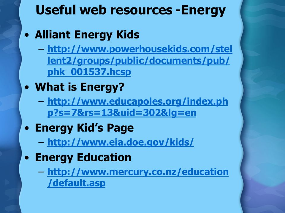 Useful web resources -Energy Alliant Energy Kids –http://www.powerhousekids.com/stel lent2/groups/public/documents/pub/ phk_001537.hcsphttp://www.powerhousekids.com/stel lent2/groups/public/documents/pub/ phk_001537.hcsp What is Energy.