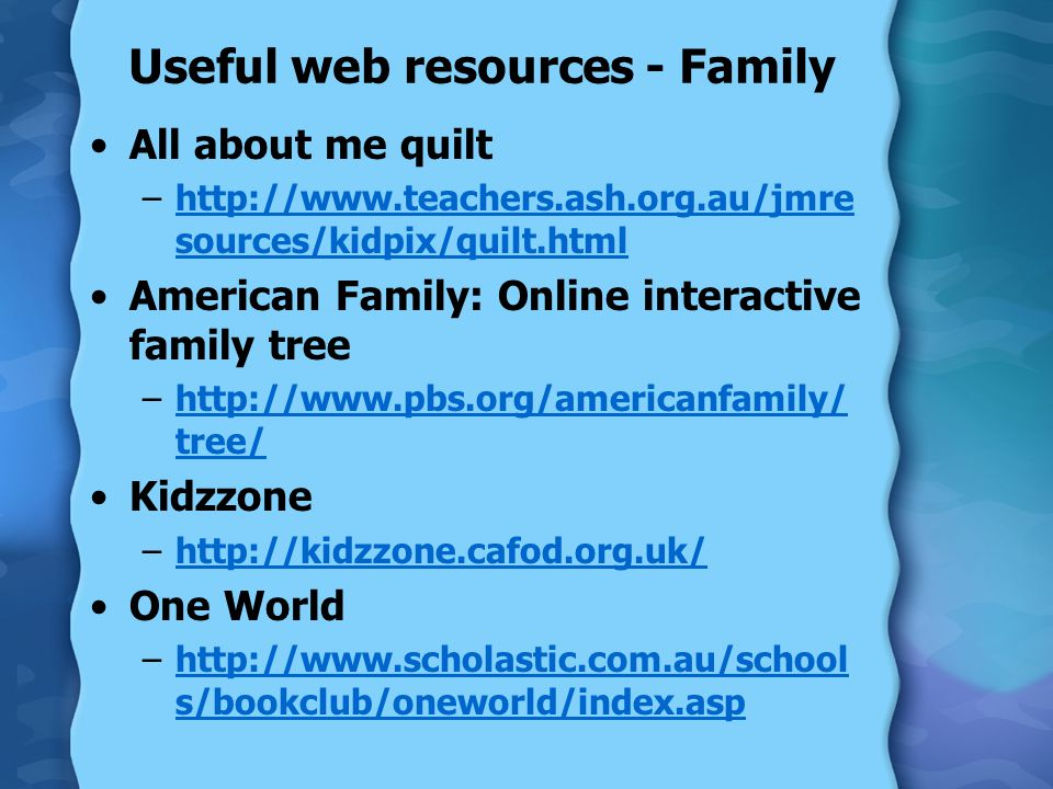 Useful web resources - Family All about me quilt –http://www.teachers.ash.org.au/jmre sources/kidpix/quilt.htmlhttp://www.teachers.ash.org.au/jmre sources/kidpix/quilt.html American Family: Online interactive family tree –http://www.pbs.org/americanfamily/ tree/http://www.pbs.org/americanfamily/ tree/ Kidzzone –http://kidzzone.cafod.org.uk/http://kidzzone.cafod.org.uk/ One World –http://www.scholastic.com.au/school s/bookclub/oneworld/index.asphttp://www.scholastic.com.au/school s/bookclub/oneworld/index.asp