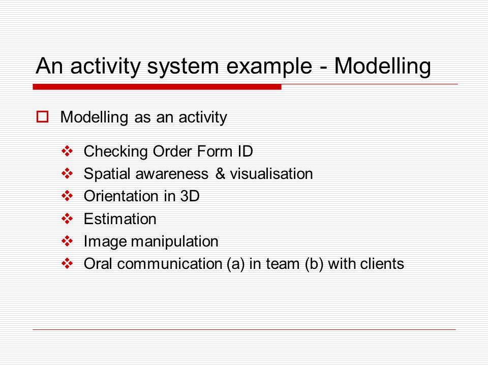 An activity system example - Modelling  Modelling as an activity  Checking Order Form ID  Spatial awareness & visualisation  Orientation in 3D  Estimation  Image manipulation  Oral communication (a) in team (b) with clients