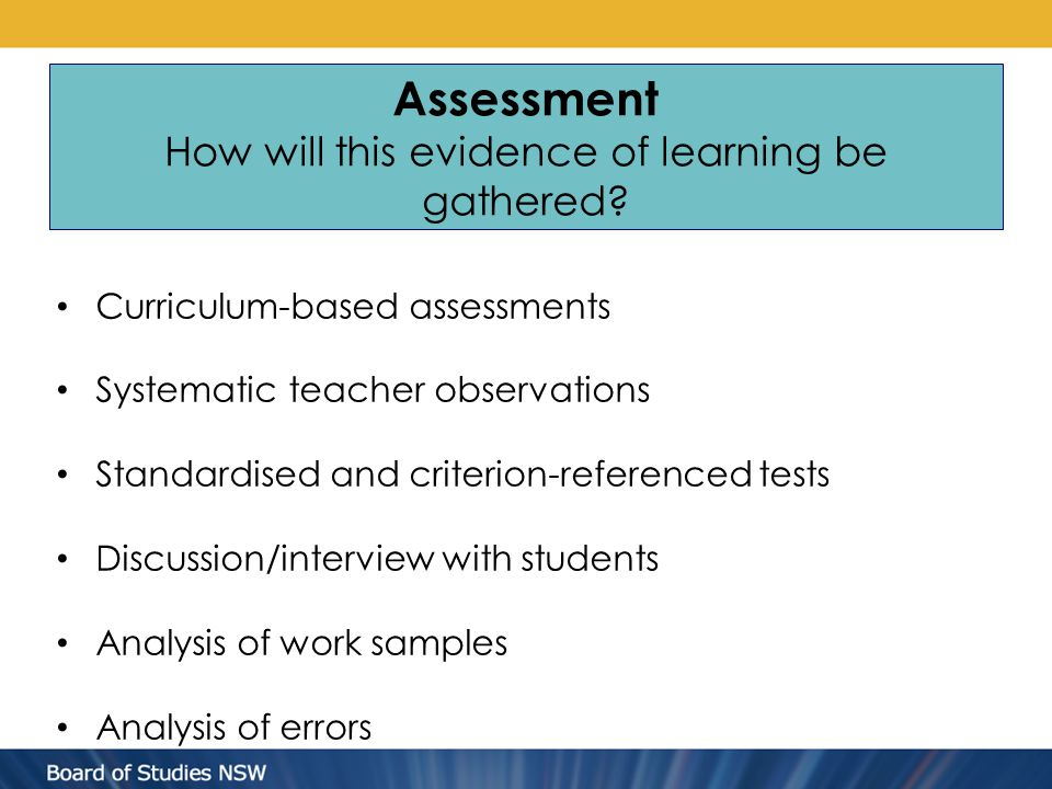 Assessment How will this evidence of learning be gathered? Curriculum-based assessments Systematic teacher observations Standardised and criterion-ref
