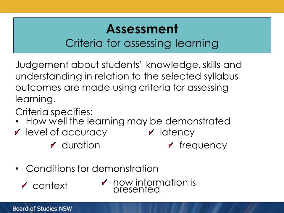 Assessment Criteria for assessing learning Criteria specifies: How well the learning may be demonstrated Judgement about students' knowledge, skills and understanding in relation to the selected syllabus outcomes are made using criteria for assessing learning.