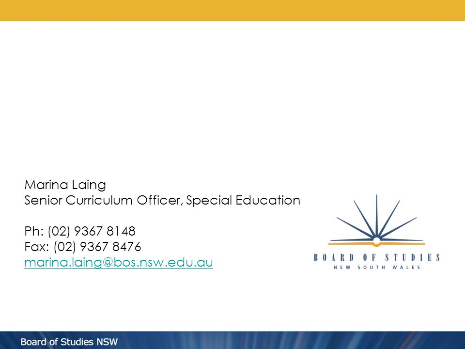 Marina Laing Senior Curriculum Officer, Special Education Ph: (02) 9367 8148 Fax: (02) 9367 8476 marina.laing@bos.nsw.edu.au